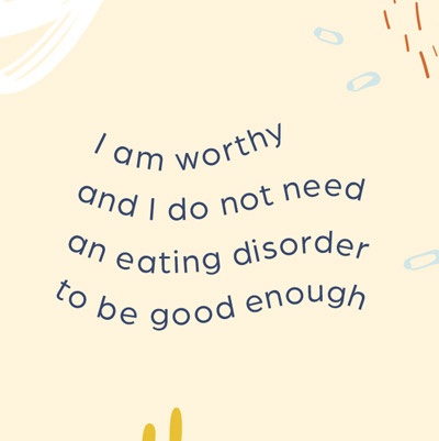 I am worthy and I do not need an eating disorder to be good enough.