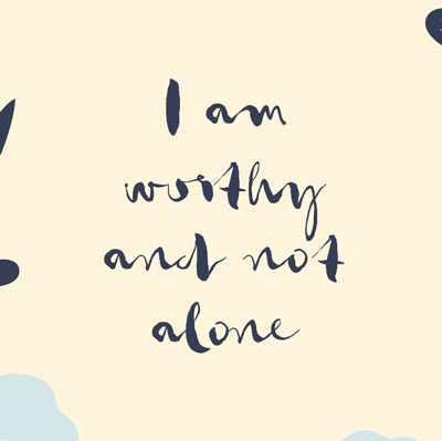 I am worthy and not alone.